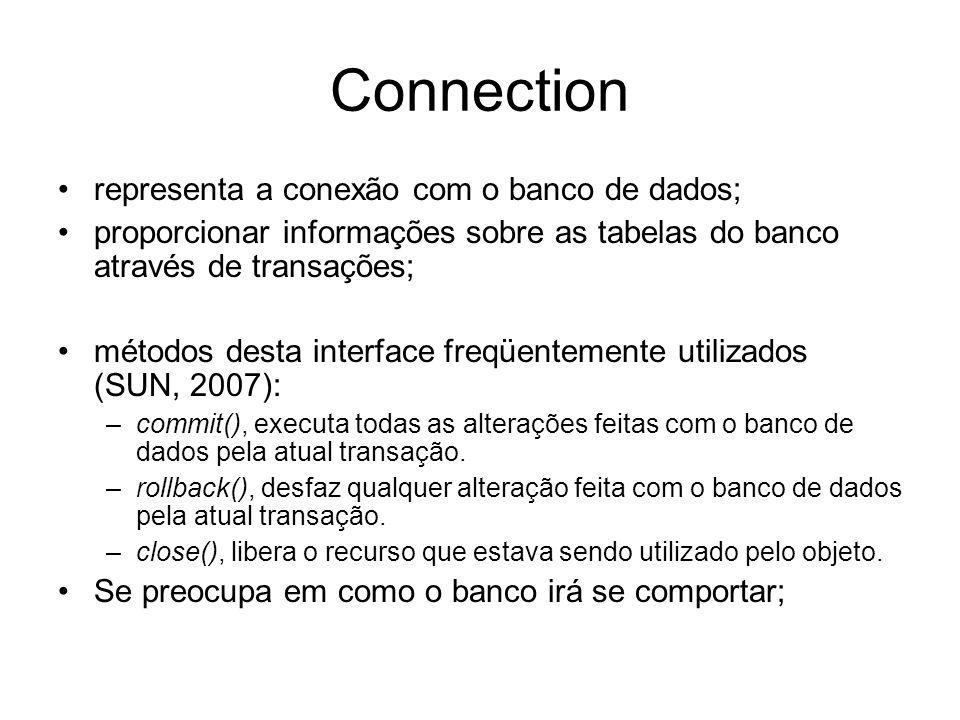 Connection representa a conexão com o banco de dados; proporcionar informações sobre as tabelas do banco através de transações; métodos desta interfac
