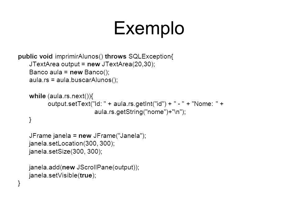 Exemplo public void imprimirAlunos() throws SQLException{ JTextArea output = new JTextArea(20,30); Banco aula = new Banco(); aula.rs = aula.buscarAlun