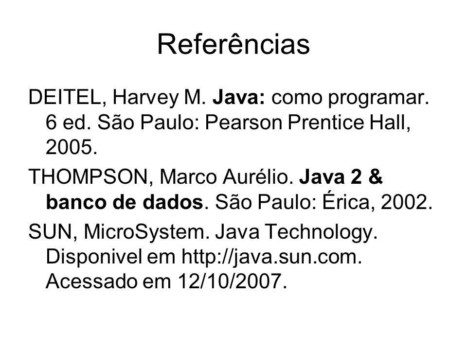Referências DEITEL, Harvey M. Java: como programar. 6 ed. São Paulo: Pearson Prentice Hall, 2005. THOMPSON, Marco Aurélio. Java 2 & banco de dados. Sã