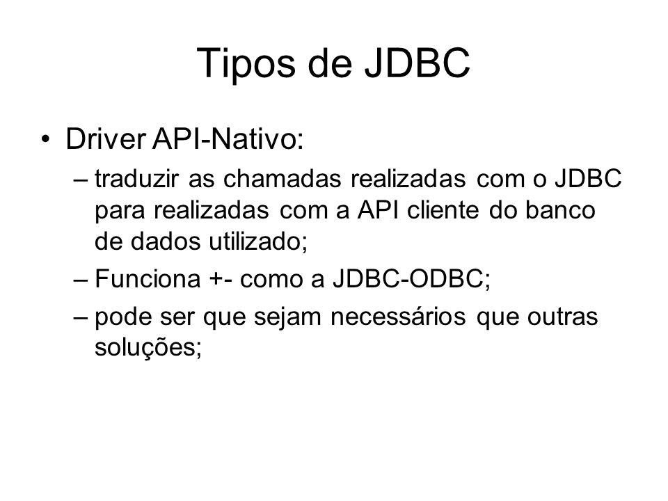 Tipos de JDBC Driver API-Nativo: –traduzir as chamadas realizadas com o JDBC para realizadas com a API cliente do banco de dados utilizado; –Funciona