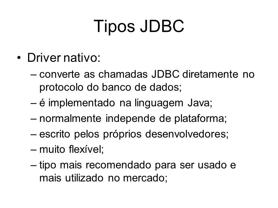 Tipos JDBC Driver nativo: –converte as chamadas JDBC diretamente no protocolo do banco de dados; –é implementado na linguagem Java; –normalmente indep
