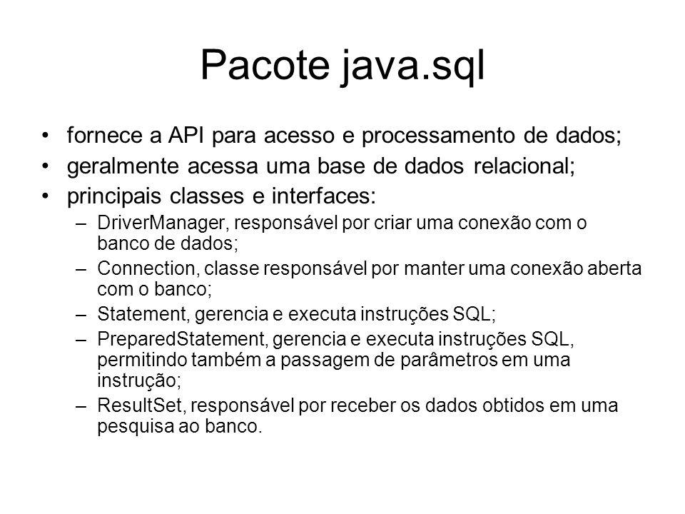 Pacote java.sql fornece a API para acesso e processamento de dados; geralmente acessa uma base de dados relacional; principais classes e interfaces: –