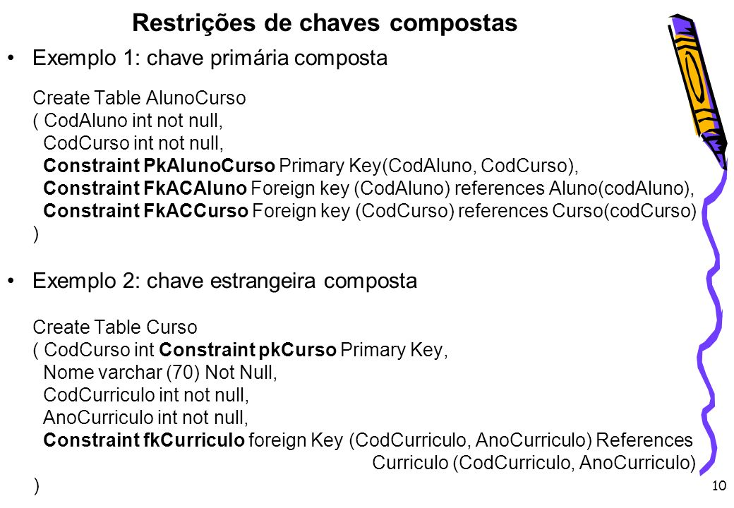 10 Restrições de chaves compostas Exemplo 1: chave primária composta Create Table AlunoCurso ( CodAluno int not null, CodCurso int not null, Constrain