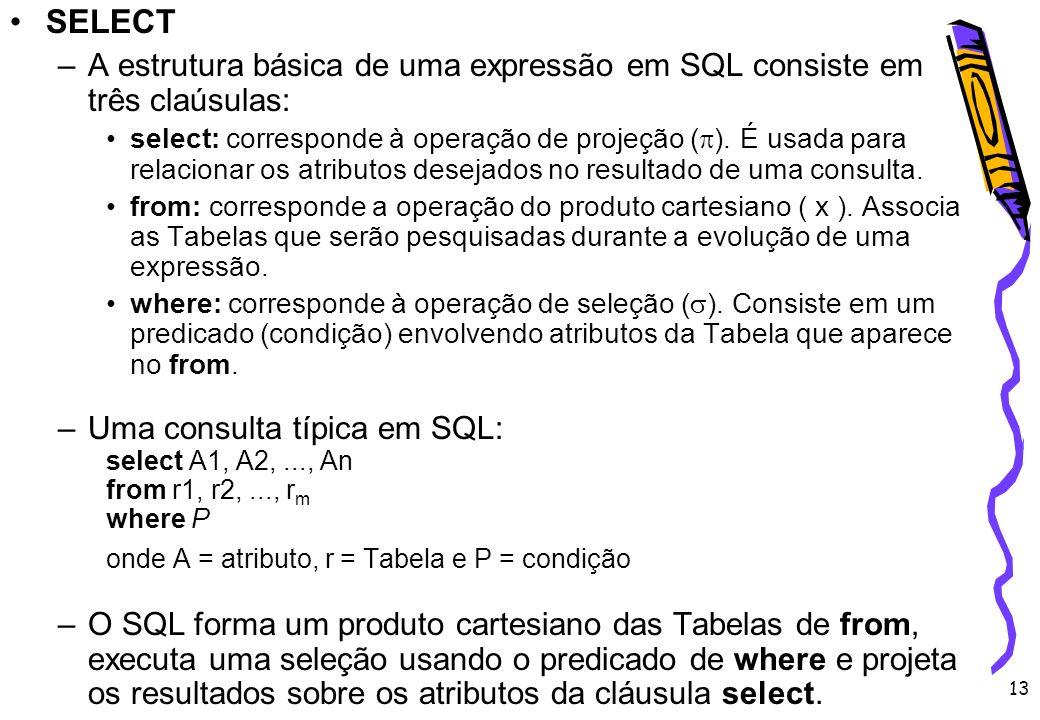 13 SELECT –A estrutura básica de uma expressão em SQL consiste em três claúsulas: select: corresponde à operação de projeção ( ). É usada para relacio
