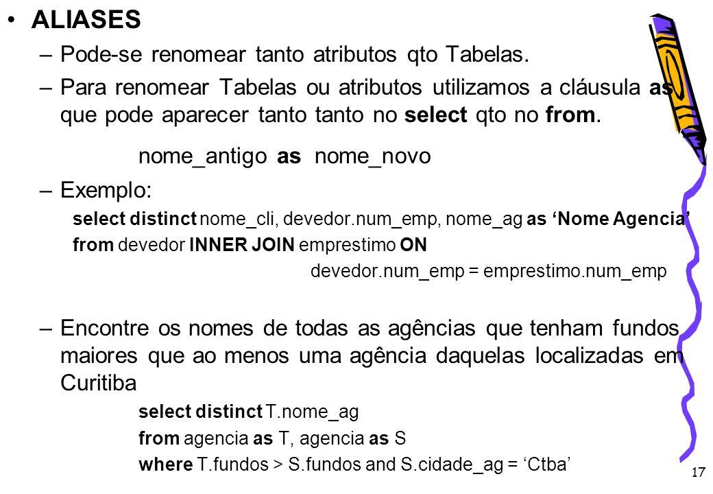 17 ALIASES –Pode-se renomear tanto atributos qto Tabelas. –Para renomear Tabelas ou atributos utilizamos a cláusula as que pode aparecer tanto tanto n