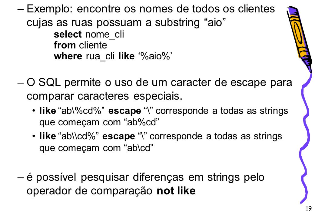19 –Exemplo: encontre os nomes de todos os clientes cujas as ruas possuam a substring aio select nome_cli from cliente where rua_cli like %aio% –O SQL