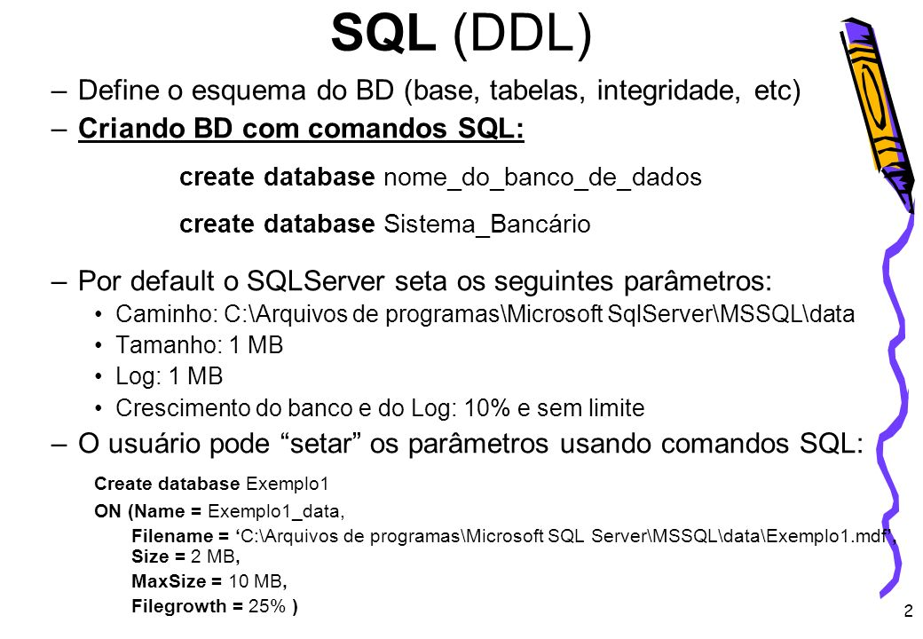 2 SQL (DDL) –Define o esquema do BD (base, tabelas, integridade, etc) –Criando BD com comandos SQL: create database nome_do_banco_de_dados create data