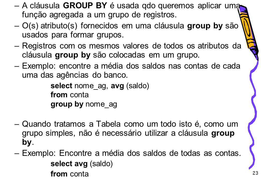 23 –A cláusula GROUP BY é usada qdo queremos aplicar uma função agregada a um grupo de registros. –O(s) atributo(s) fornecidos em uma cláusula group b