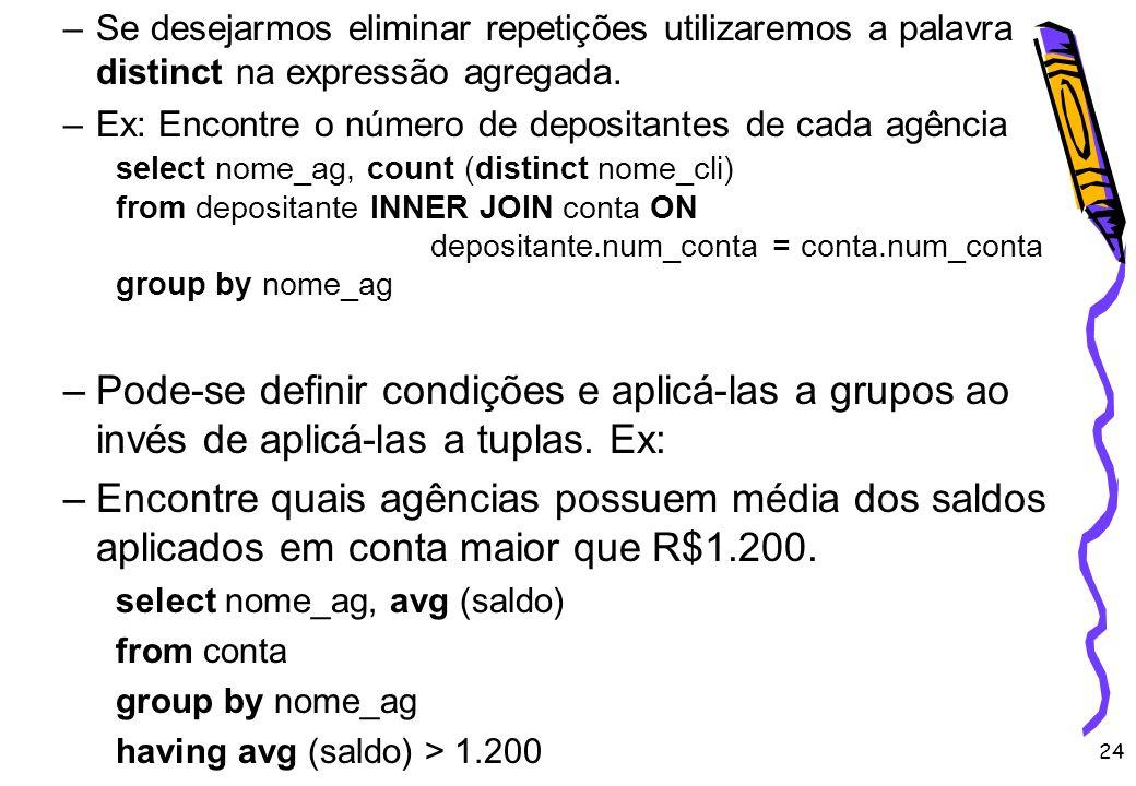 24 –Se desejarmos eliminar repetições utilizaremos a palavra distinct na expressão agregada. –Ex: Encontre o número de depositantes de cada agência se