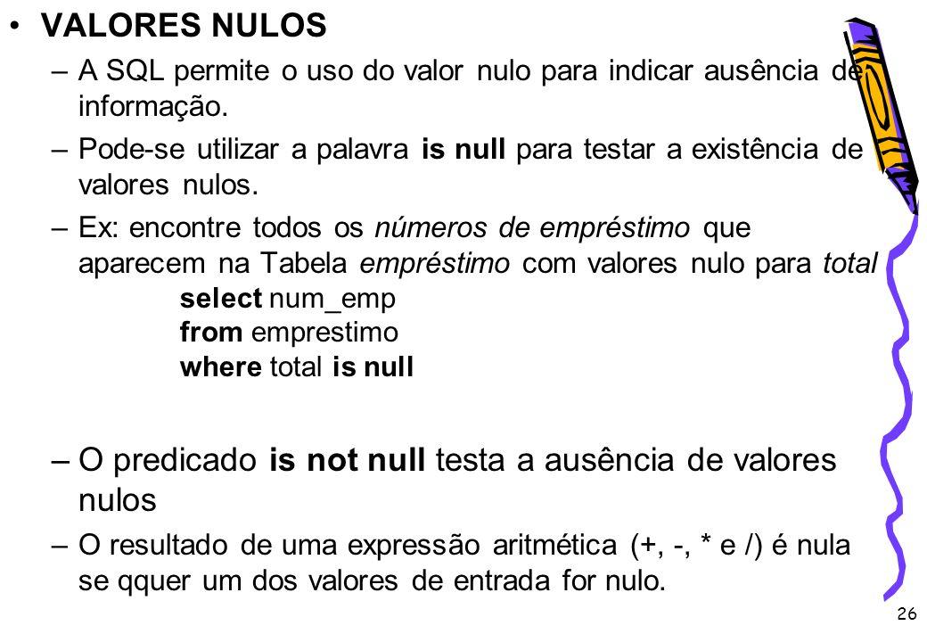 26 VALORES NULOS –A SQL permite o uso do valor nulo para indicar ausência de informação. –Pode-se utilizar a palavra is null para testar a existência