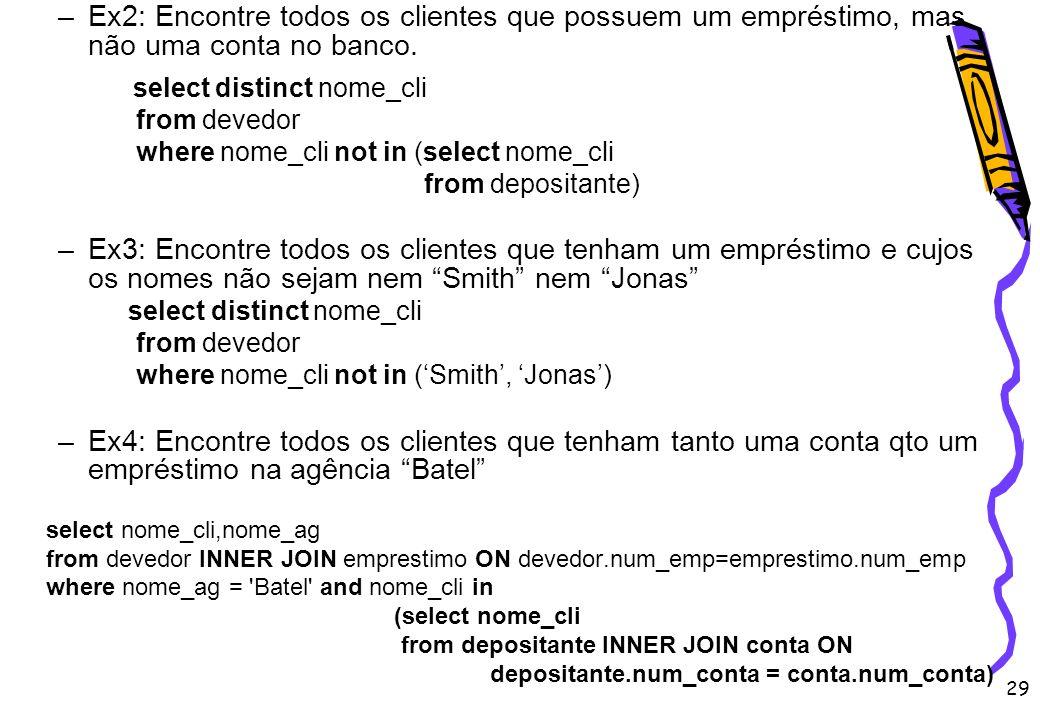 29 –Ex2: Encontre todos os clientes que possuem um empréstimo, mas não uma conta no banco. select distinct nome_cli from devedor where nome_cli not in