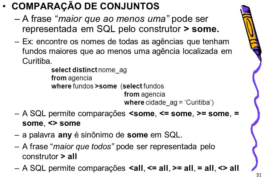 31 COMPARAÇÃO DE CONJUNTOS –A frase maior que ao menos uma pode ser representada em SQL pelo construtor > some. –Ex: encontre os nomes de todas as agê