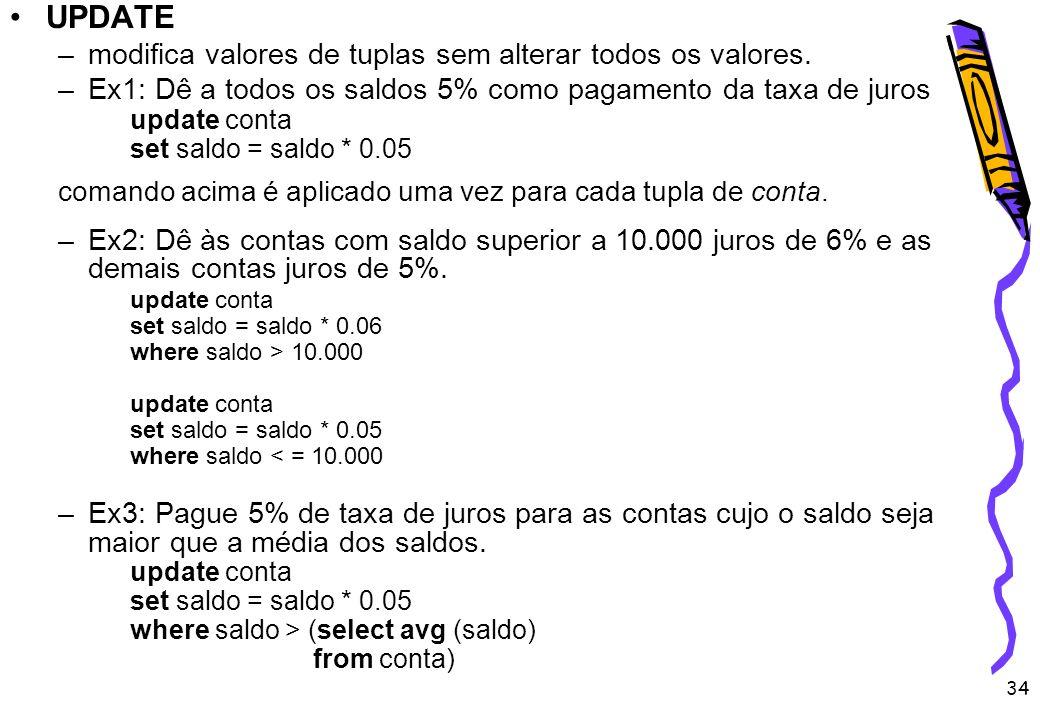 34 UPDATE –modifica valores de tuplas sem alterar todos os valores. –Ex1: Dê a todos os saldos 5% como pagamento da taxa de juros update conta set sal
