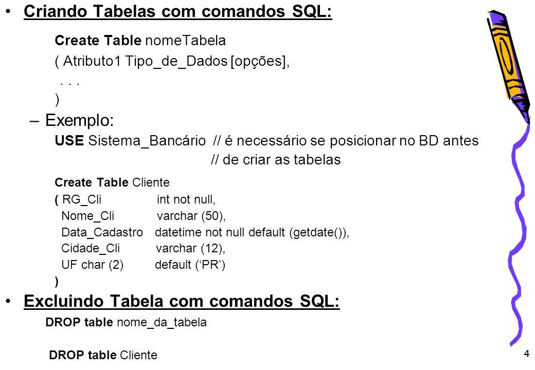 4 Criando Tabelas com comandos SQL: Create Table nomeTabela ( Atributo1 Tipo_de_Dados [opções],... ) –Exemplo: USE Sistema_Bancário // é necessário se