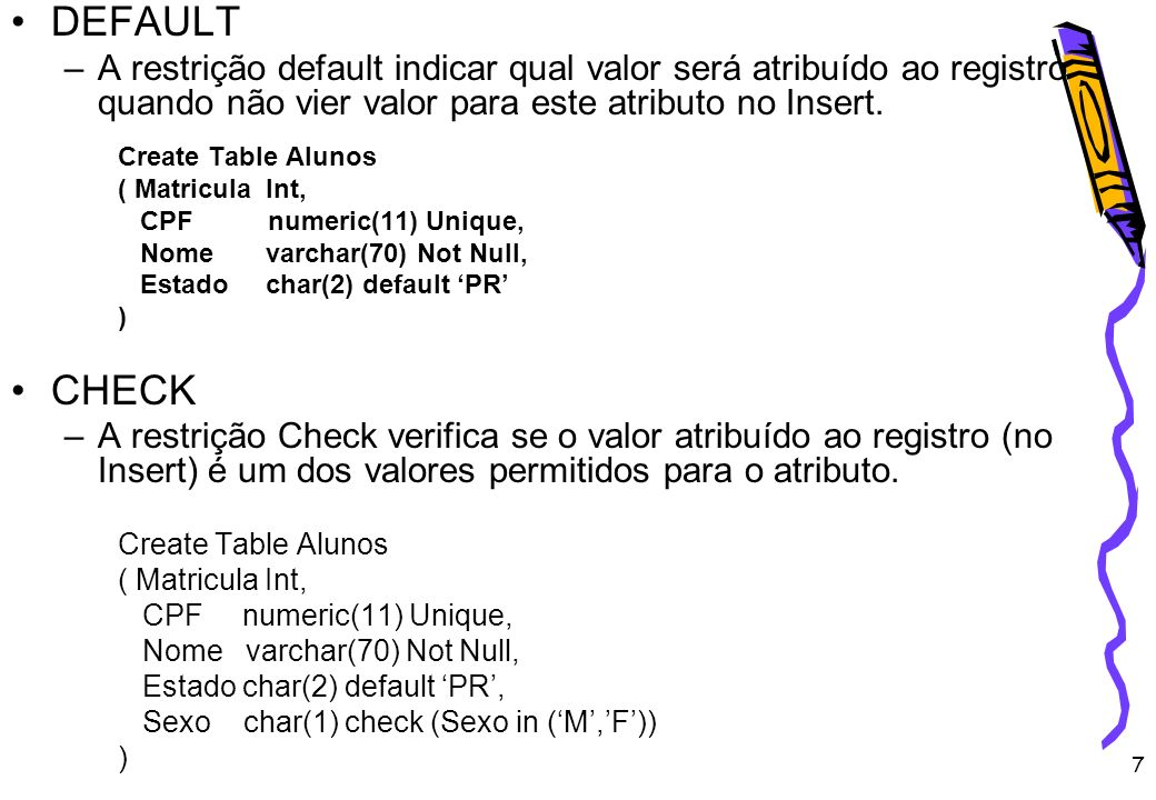 7 DEFAULT –A restrição default indicar qual valor será atribuído ao registro quando não vier valor para este atributo no Insert. Create Table Alunos (