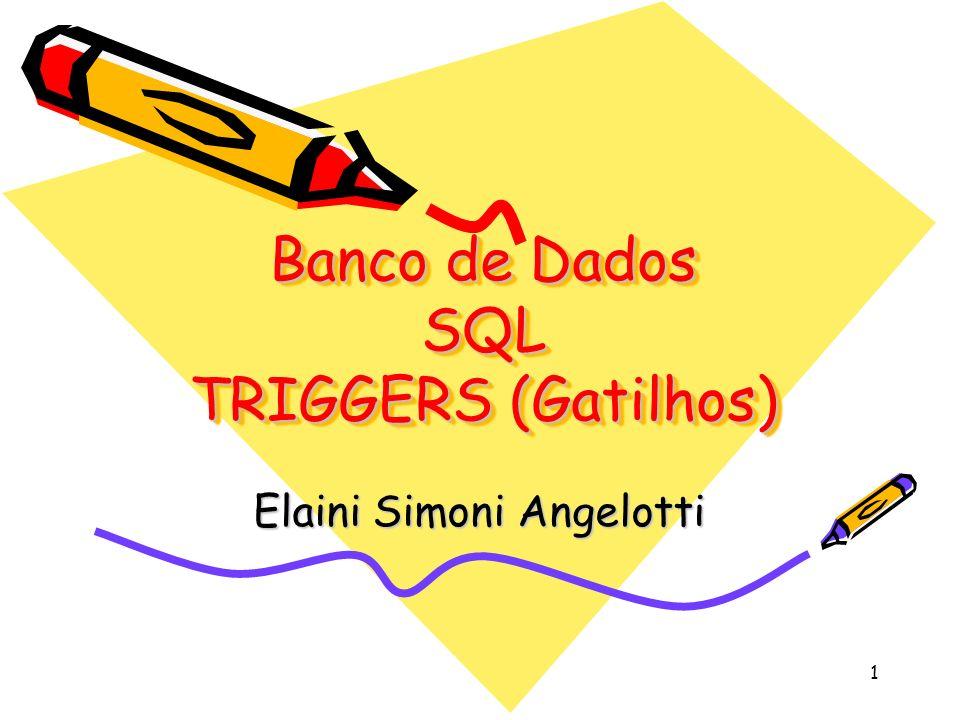 1 Banco de Dados SQL TRIGGERS (Gatilhos) Elaini Simoni Angelotti