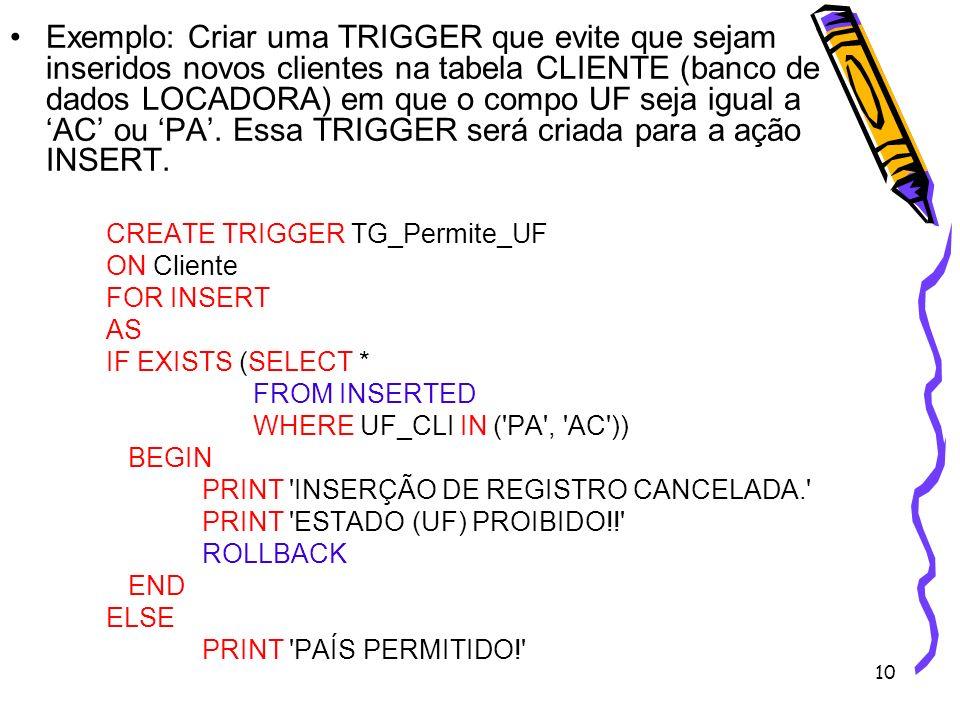10 Exemplo: Criar uma TRIGGER que evite que sejam inseridos novos clientes na tabela CLIENTE (banco de dados LOCADORA) em que o compo UF seja igual a