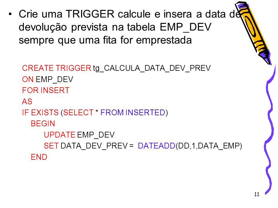 11 Crie uma TRIGGER calcule e insera a data de devolução prevista na tabela EMP_DEV sempre que uma fita for emprestada CREATE TRIGGER tg_CALCULA_DATA_