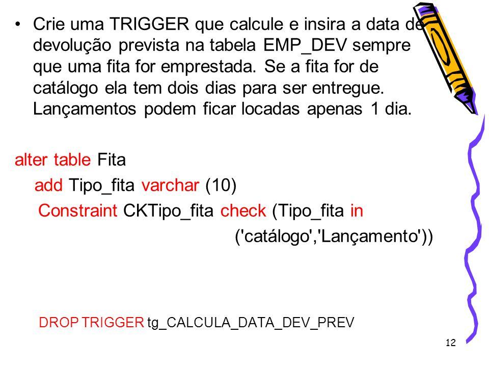 12 Crie uma TRIGGER que calcule e insira a data de devolução prevista na tabela EMP_DEV sempre que uma fita for emprestada. Se a fita for de catálogo