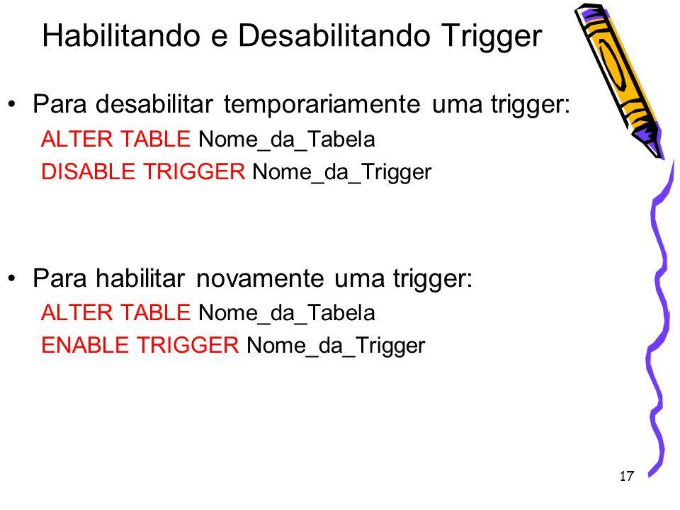 17 Habilitando e Desabilitando Trigger Para desabilitar temporariamente uma trigger: ALTER TABLE Nome_da_Tabela DISABLE TRIGGER Nome_da_Trigger Para h
