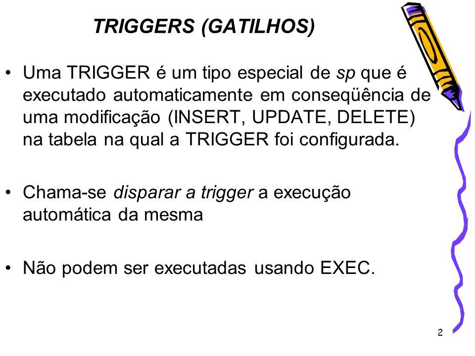 2 TRIGGERS (GATILHOS) Uma TRIGGER é um tipo especial de sp que é executado automaticamente em conseqüência de uma modificação (INSERT, UPDATE, DELETE)