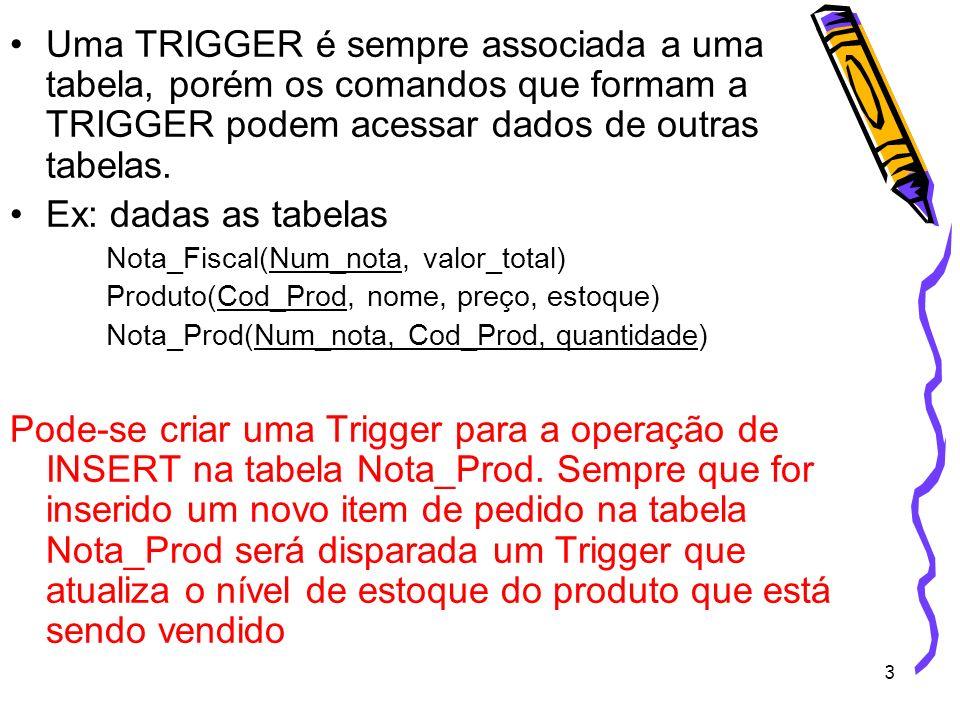 3 Uma TRIGGER é sempre associada a uma tabela, porém os comandos que formam a TRIGGER podem acessar dados de outras tabelas. Ex: dadas as tabelas Nota