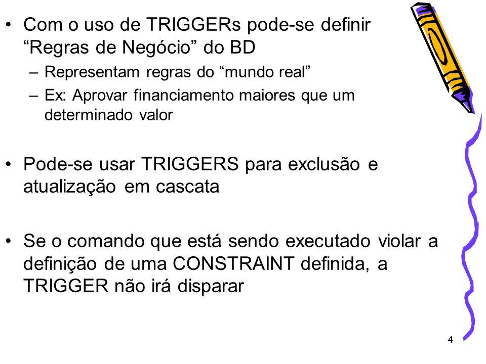 4 Com o uso de TRIGGERs pode-se definir Regras de Negócio do BD –Representam regras do mundo real –Ex: Aprovar financiamento maiores que um determinad