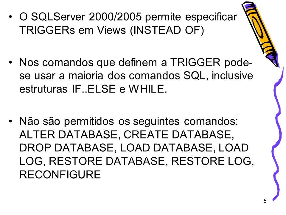 6 O SQLServer 2000/2005 permite especificar TRIGGERs em Views (INSTEAD OF) Nos comandos que definem a TRIGGER pode- se usar a maioria dos comandos SQL