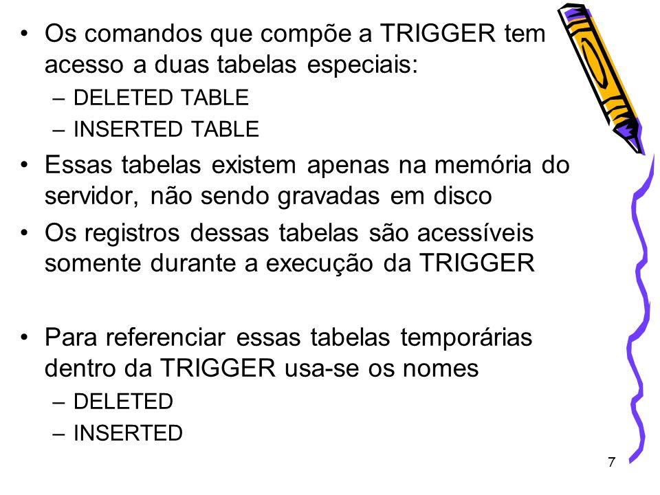 7 Os comandos que compõe a TRIGGER tem acesso a duas tabelas especiais: –DELETED TABLE –INSERTED TABLE Essas tabelas existem apenas na memória do serv