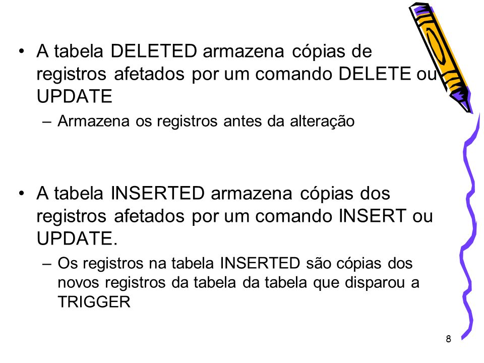 8 A tabela DELETED armazena cópias de registros afetados por um comando DELETE ou UPDATE –Armazena os registros antes da alteração A tabela INSERTED a