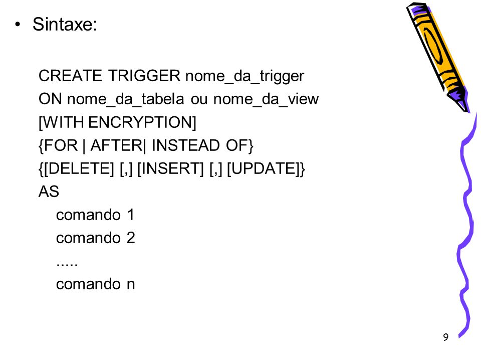 9 Sintaxe: CREATE TRIGGER nome_da_trigger ON nome_da_tabela ou nome_da_view [WITH ENCRYPTION] {FOR | AFTER| INSTEAD OF} {[DELETE] [,] [INSERT] [,] [UP