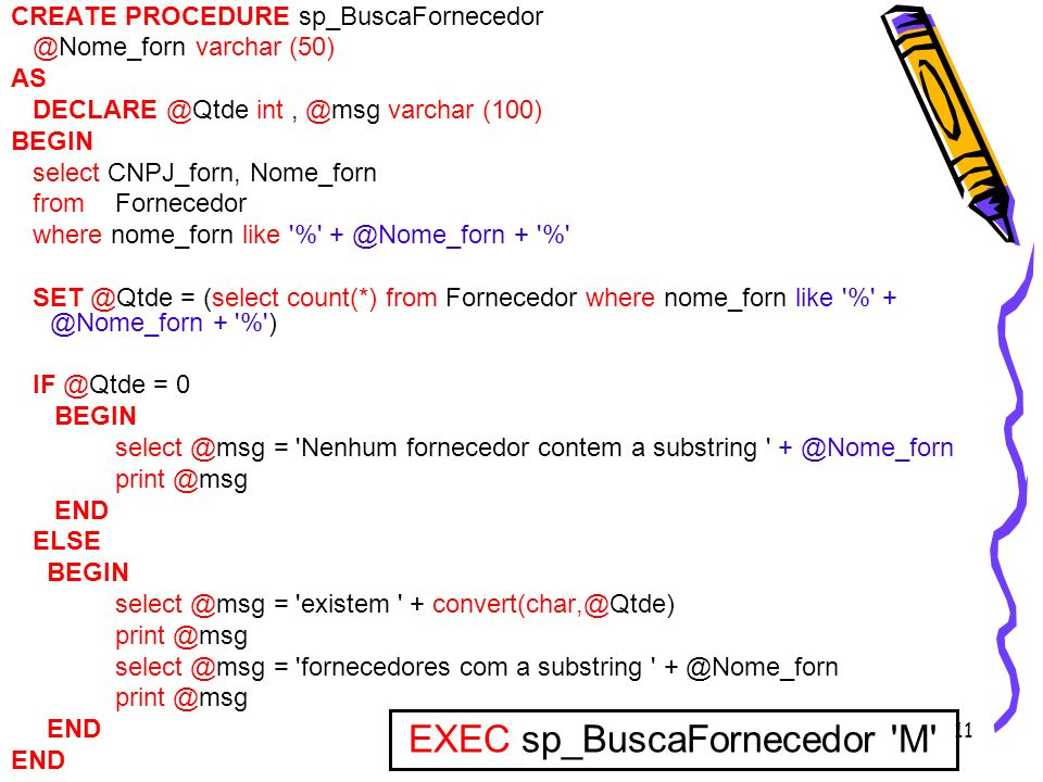 11 CREATE PROCEDURE sp_BuscaFornecedor @Nome_forn varchar (50) AS DECLARE @Qtde int, @msg varchar (100) BEGIN select CNPJ_forn, Nome_forn fromForneced