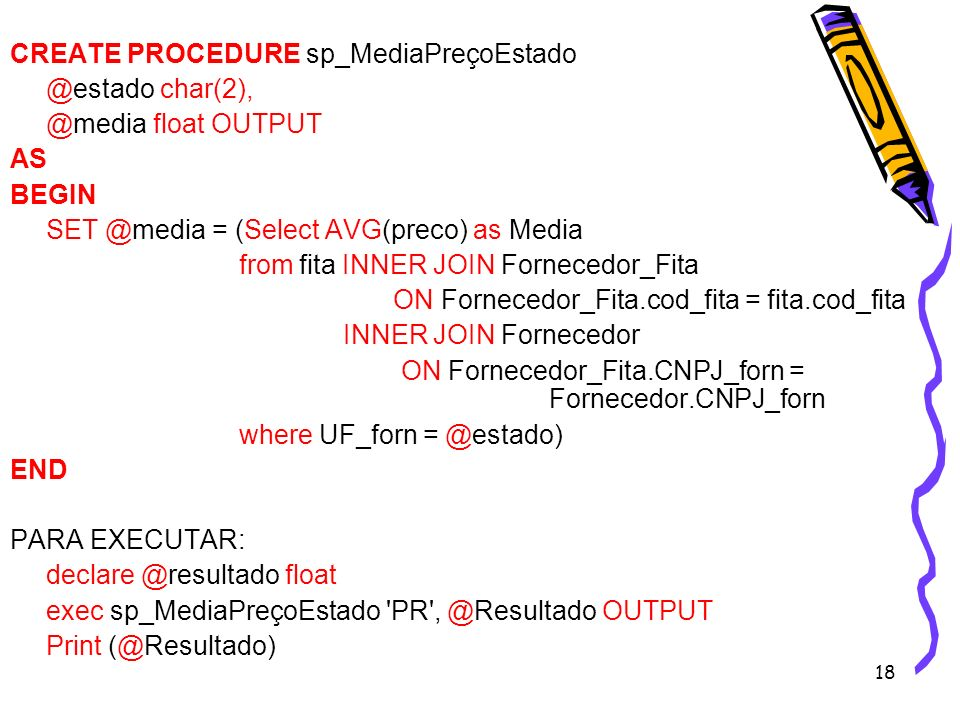 18 CREATE PROCEDURE sp_MediaPreçoEstado @estado char(2), @media float OUTPUT AS BEGIN SET @media = (Select AVG(preco) as Media from fita INNER JOIN Fo