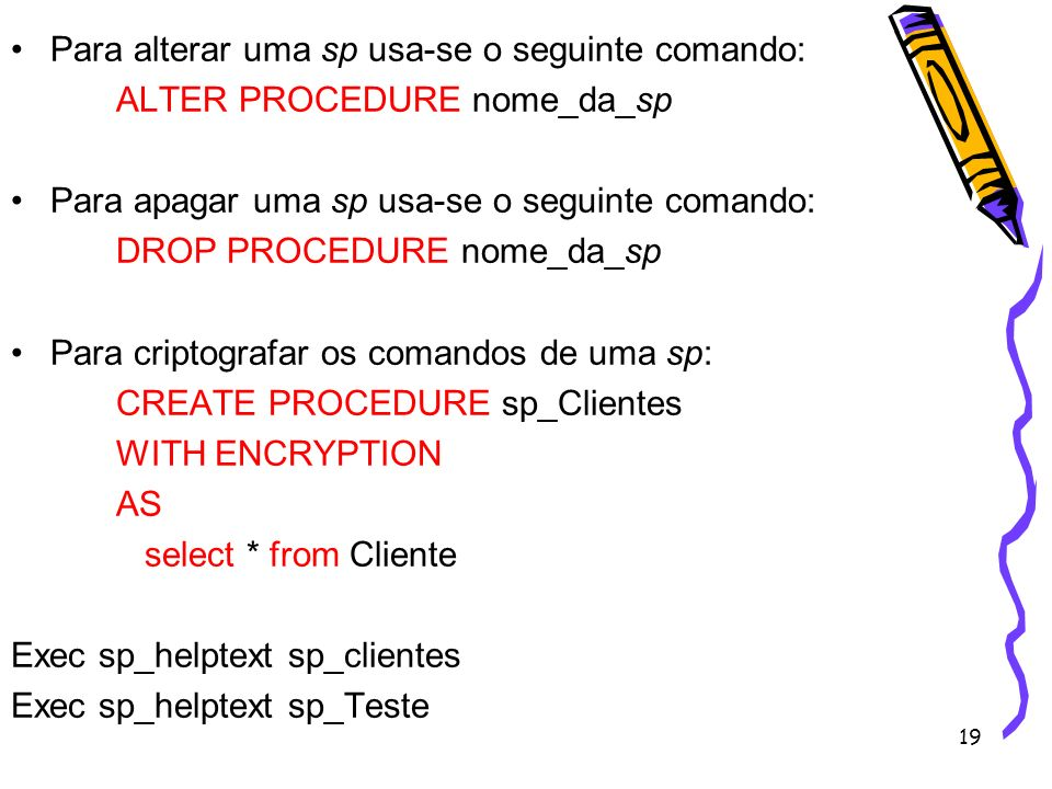 19 Para alterar uma sp usa-se o seguinte comando: ALTER PROCEDURE nome_da_sp Para apagar uma sp usa-se o seguinte comando: DROP PROCEDURE nome_da_sp P