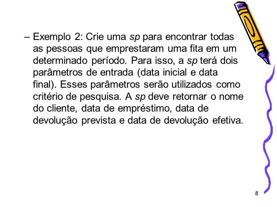 9 CREATE PROCEDURE sp_Emprestimo @data_inicio datetime, @data_fim datetime AS BEGIN select nome_cli as Nome do Cliente , convert(char, data_emp,103) as Data do Emprestimo , convert(char, data_dev_prev, 103) as Data da Devolução Prevista , convert(char, data_dev_efet, 103) as Data da Devolução Efetiva from Cliente inner join Emp_dev on cliente.CPF_cli = Emp_dev.CPF_cli where data_emp between @data_inicio and @data_fim END EXEC sp_Emprestimo 2005-01-01 , 2005-12-31