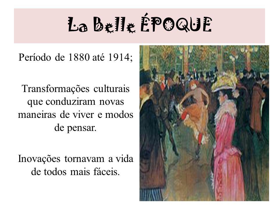 La Belle ÉPOQUE Período de 1880 até 1914; Transformações culturais que conduziram novas maneiras de viver e modos de pensar. Inovações tornavam a vida