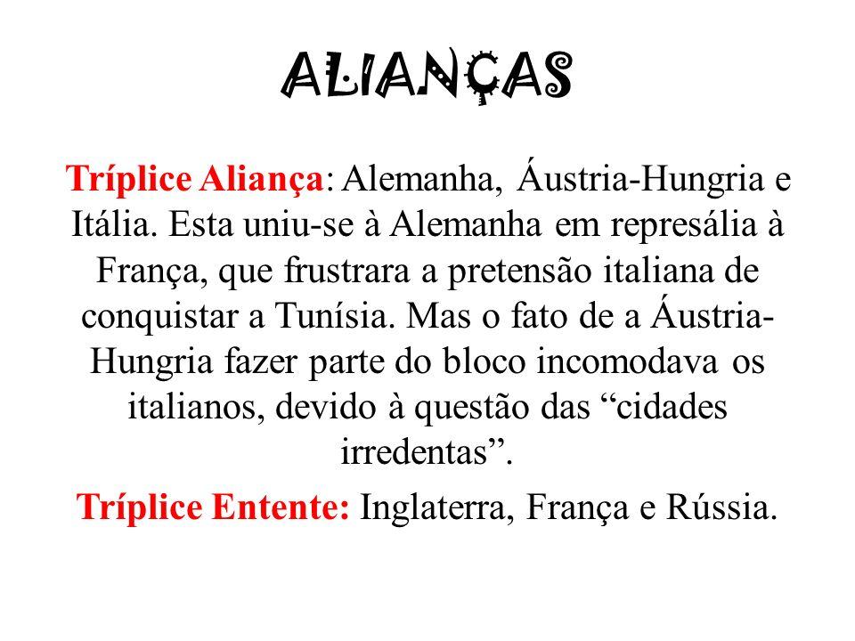 ALIANÇAS Tríplice Aliança: Alemanha, Áustria-Hungria e Itália. Esta uniu-se à Alemanha em represália à França, que frustrara a pretensão italiana de c