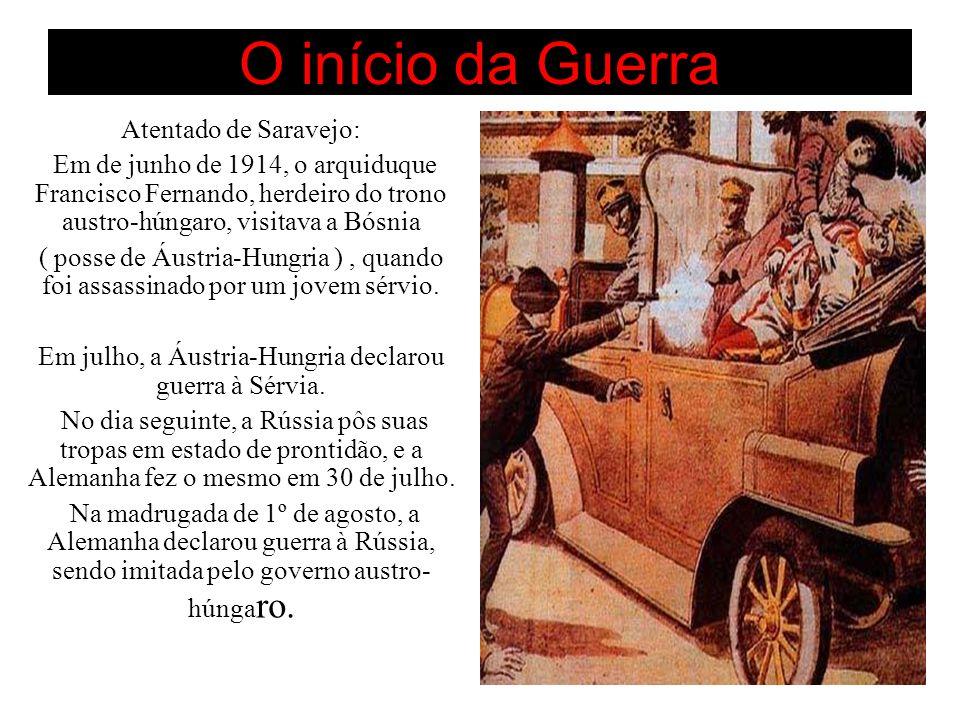 O início da Guerra Atentado de Saravejo: Em de junho de 1914, o arquiduque Francisco Fernando, herdeiro do trono austro-húngaro, visitava a Bósnia ( posse de Áustria-Hungria ), quando foi assassinado por um jovem sérvio.