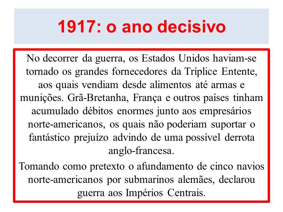 1917: o ano decisivo No decorrer da guerra, os Estados Unidos haviam-se tornado os grandes fornecedores da Tríplice Entente, aos quais vendiam desde a