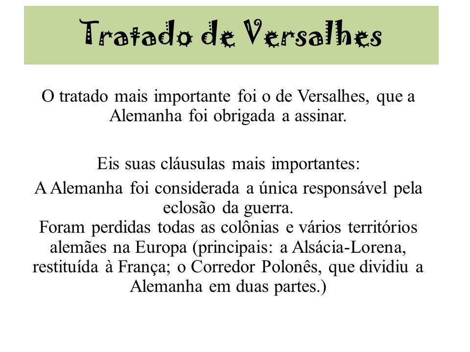 Tratado de Versalhes O tratado mais importante foi o de Versalhes, que a Alemanha foi obrigada a assinar. Eis suas cláusulas mais importantes: A Alema