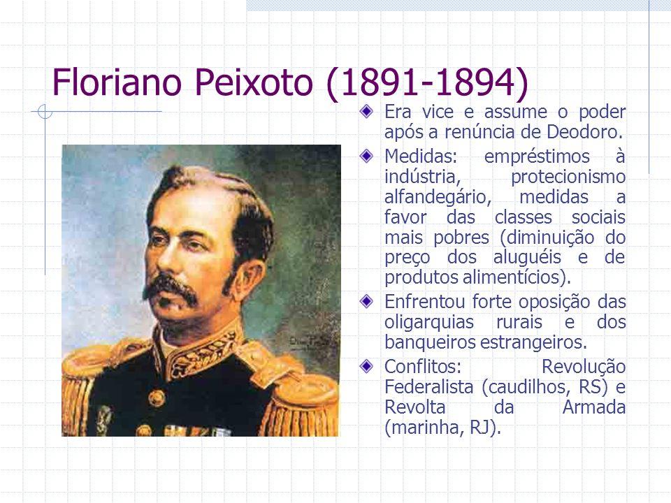 Floriano Peixoto (1891-1894) Era vice e assume o poder após a renúncia de Deodoro. Medidas: empréstimos à indústria, protecionismo alfandegário, medid