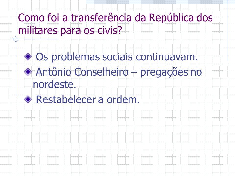 Como foi a transferência da República dos militares para os civis? Os problemas sociais continuavam. Antônio Conselheiro – pregações no nordeste. Rest