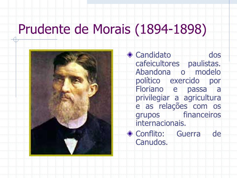 Prudente de Morais (1894-1898) Candidato dos cafeicultores paulistas. Abandona o modelo político exercido por Floriano e passa a privilegiar a agricul