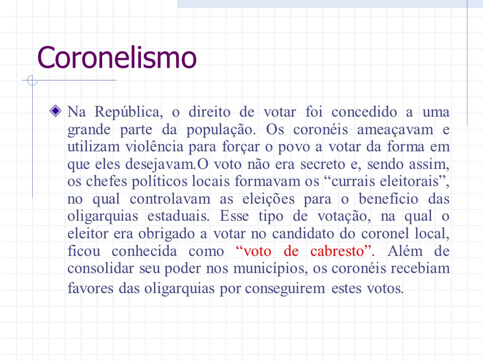 Coronelismo Na República, o direito de votar foi concedido a uma grande parte da população. Os coronéis ameaçavam e utilizam violência para forçar o p