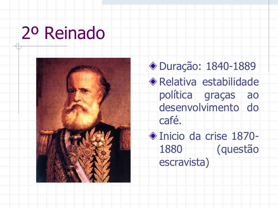 2º Reinado Duração: 1840-1889 Relativa estabilidade política graças ao desenvolvimento do café. Inicio da crise 1870- 1880 (questão escravista)