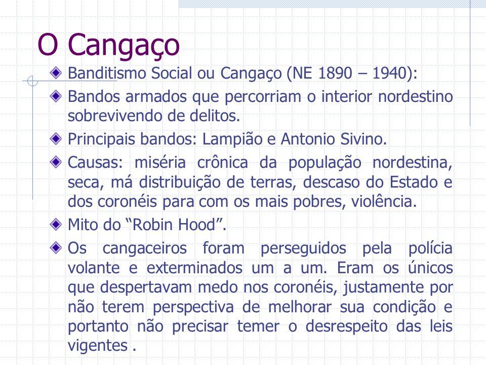 O Cangaço Banditismo Social ou Cangaço (NE 1890 – 1940): Bandos armados que percorriam o interior nordestino sobrevivendo de delitos. Principais bando