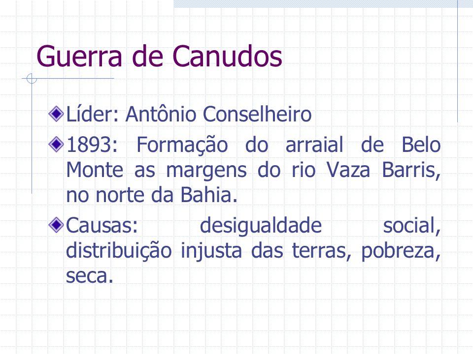 Guerra de Canudos Líder: Antônio Conselheiro 1893: Formação do arraial de Belo Monte as margens do rio Vaza Barris, no norte da Bahia. Causas: desigua