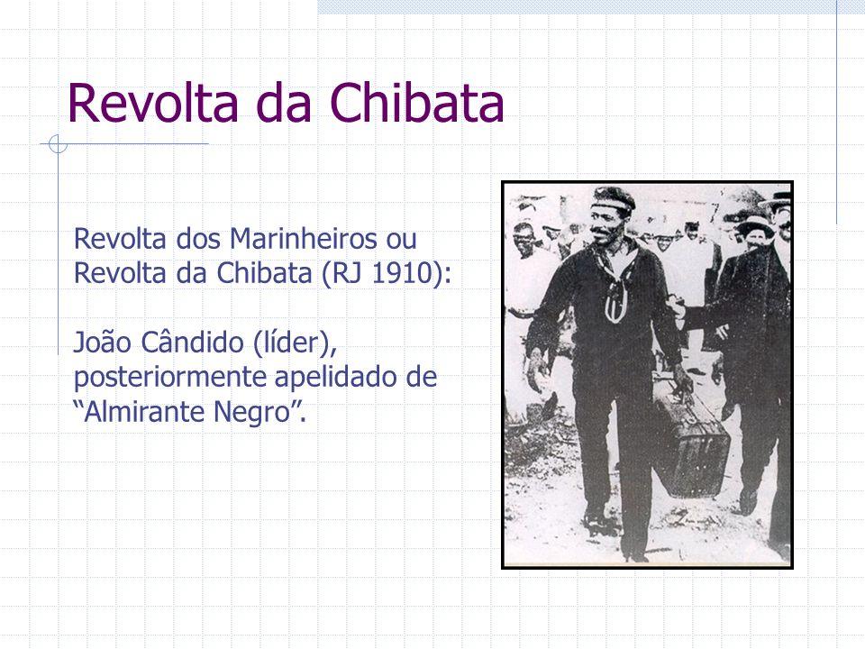 Revolta da Chibata Revolta dos Marinheiros ou Revolta da Chibata (RJ 1910): João Cândido (líder), posteriormente apelidado de Almirante Negro.