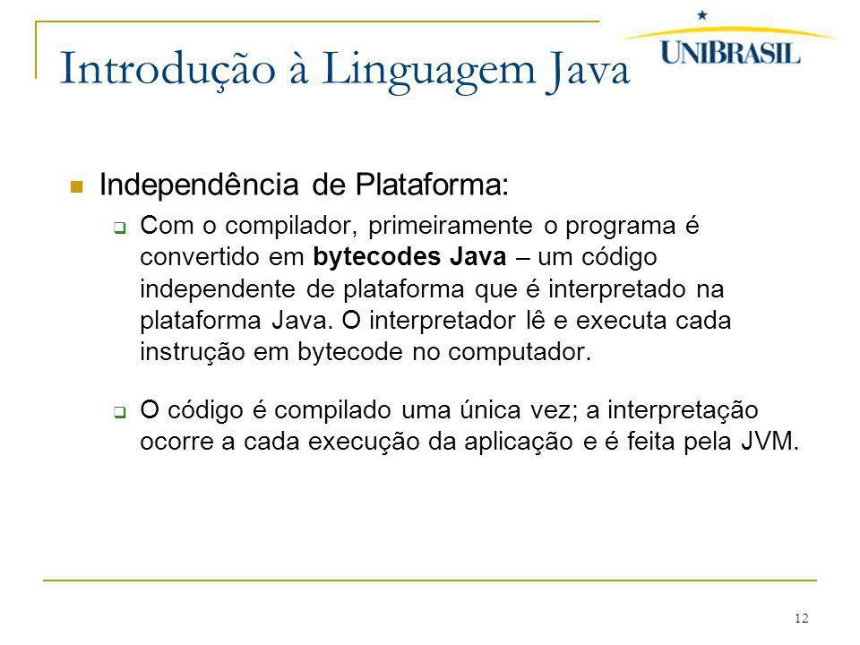 12 Introdução à Linguagem Java Independência de Plataforma: Com o compilador, primeiramente o programa é convertido em bytecodes Java – um código inde