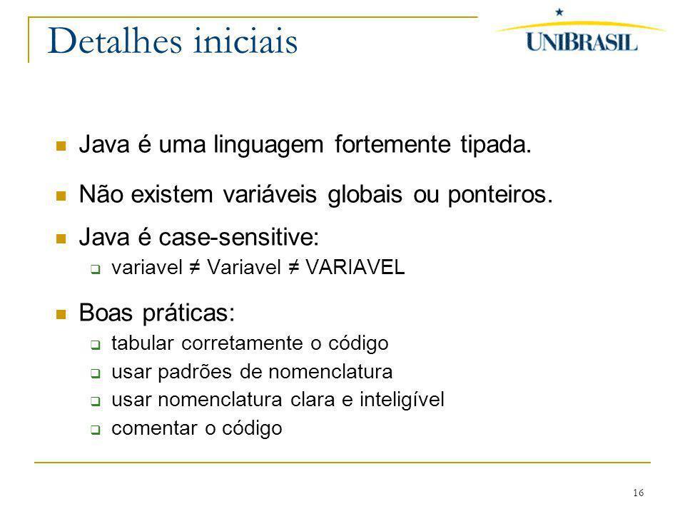 16 Detalhes iniciais Java é uma linguagem fortemente tipada. Não existem variáveis globais ou ponteiros. Java é case-sensitive: variavel Variavel VARI